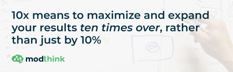 10x means to maximize and expand your results ten times over, rather than just by 10%