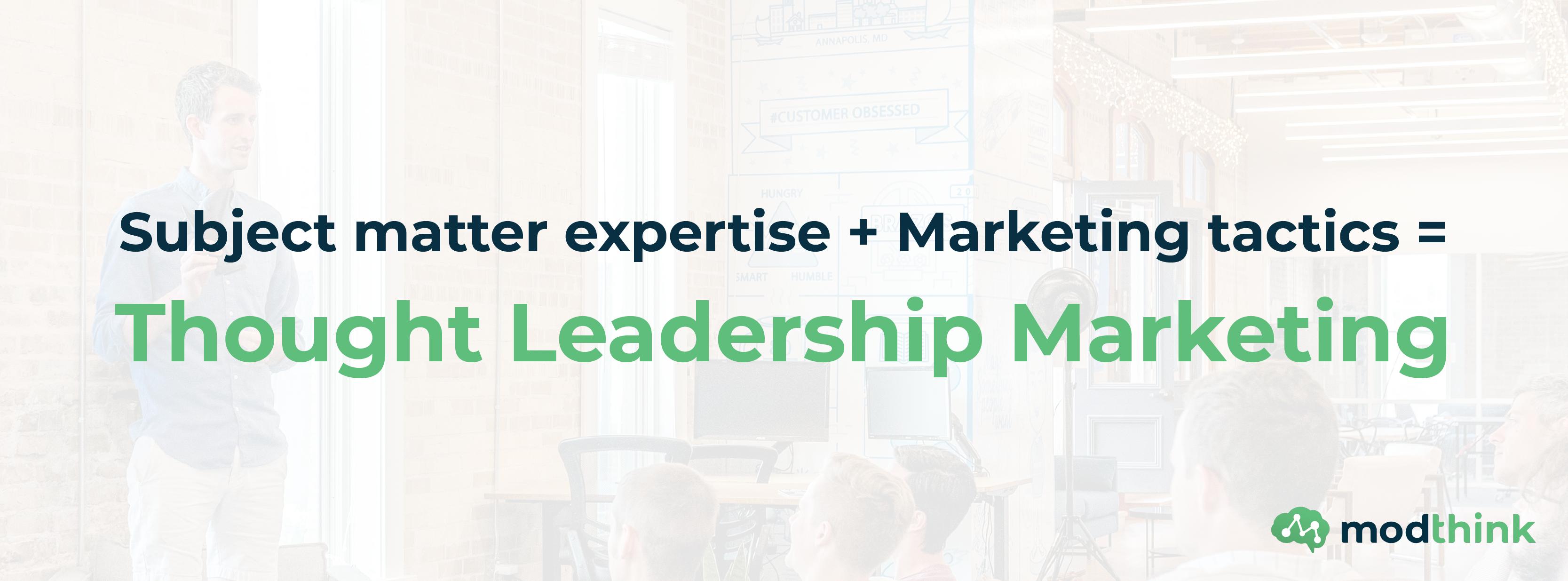 Subject Matter Expertise + Marketing Tactics = Thought Leadership Marketing