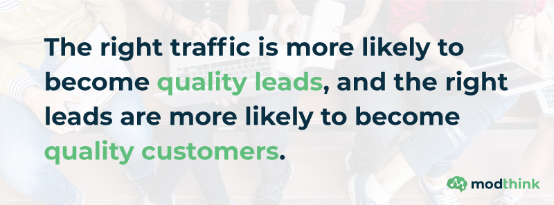 The right traffic is more likely to become quality leads, and the right leads are more likely to become quality customers.