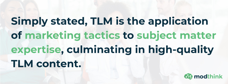 Simply stated, TLM is the application of marketing tactics to subject matter expertise, culminating in high-quality TLM content.