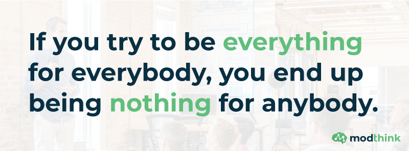 If you try to be everything for everybody, you end up being nothing for nobody.